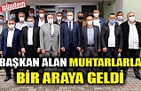 BAŞKAN ALAN, MUHTARLARLA BİRARAYA GELDİ
