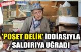 'POŞET DELİK' İDDİASIYLA SALDIRIYA UĞRADI