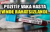 POZİTİF VAKA HASTA EVİNDE RAHATSIZLANDI...