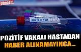 POZİTİF VAKALI HASTADAN HABER ALINAMAYINCA...