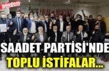 SAADET PARTİSİ'NDE TOPLU İSTİFALAR...
