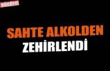 SAHTE ALKOLDEN ZEHİRLENDİ