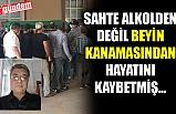 SAHTE ALKOLDEN DEĞİL BEYİN KANAMASINDAN HAYATINI KAYBETMİŞ...