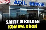 SAHTE ALKOLDEN KOMAYA GİRDİ