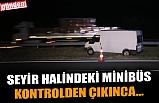SEYİR HALİNDEKİ MİNİBÜS KONTROLDEN ÇIKINCA...