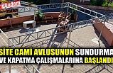 SİTE CAMİ AVLUSUNUN SUNDURMA VE KAPATMA ÇALIŞMALARINA BAŞLANDI