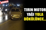 TIRIN MOTOR YAĞI YOLA DÖKÜLÜNCE...