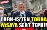 TÜRK-İŞ'TEN TORBA YASAYA SERT TEPKİ!