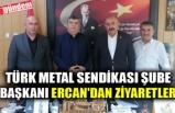 TÜRK METAL SENDİKASI ŞUBE BAŞKANI ERCAN'DAN ZİYARETLER