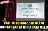 VALİ TUTULMAZ, EREĞLİ'DE MUHTARLARLA BİR ARAYA GELDİ