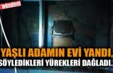 YAŞLI ADAMIN EVİ YANDI, SÖYLEDİKLERİ YÜREKLERİ DAĞLADI...