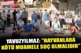 """YAVUZYILMAZ: """"HAYVANLARA KÖTÜ MUAMELE SUÇ OLMALIDIR"""""""