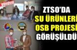 ZTSO'DA SU ÜRÜNLERİ OSB PROJESİ GÖRÜŞÜLDÜ