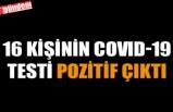 16 KİŞİNİN COVID-19 TESTİ POZİTİF ÇIKTI
