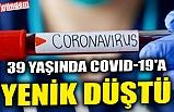 39 YAŞINDA COVID-19'A YENİK DÜŞTÜ