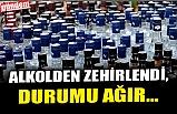 ALKOLDEN ZEHİRLENDİ, DURUMU AĞIR...