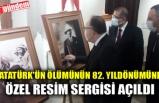 ATATÜRK'ÜN ÖLÜMÜNÜN 82. YILDÖNÜMÜNE ÖZEL RESİM SERGİSİ AÇILDI