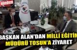 BAŞKAN ALAN'DAN MİLLİ EĞİTİM MÜDÜRÜ TOSUN'A ZİYARET
