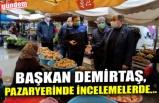 BAŞKAN DEMİRTAŞ, PAZARYERİNDE İNCELEMELERDE...