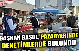 BAŞKAN BAŞOL, PAZARYERİNDE DENETİMLERDE BULUNDU