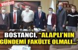 """BOSTANCI, """"ALAPLI'NIN GÜNDEMİ FAKÜLTE OLMALI..."""""""