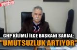 """CHP KİLİMLİ İLÇE BAŞKANI SARIAL: """"UMUTSUZLUK ARTIYOR"""""""