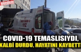 COVID-19 TEMASLISIYDI, KALBİ DURDU, HAYATINI KAYBETTİ