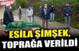 ESİLA ŞİMŞEK, TOPRAĞA VERİLDİ