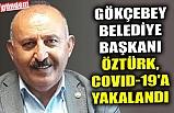 GÖKÇEBEY BELEDİYE BAŞKANI ÖZTÜRK, COVID-19'A YAKALANDI