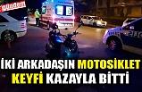 İKİ ARKADAŞIN MOTOSİKLET KEYFİ KAZAYLA BİTTİ