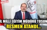 İL MİLLİ EĞİTİM MÜDÜRÜ TOSUN, RESMEN ATANDI...