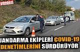 JANDARMA EKİPLERİ COVID-19 DENETİMLERİNİ SÜRDÜRÜYOR