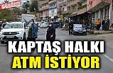 KAPTAŞ HALKI ATM İSTİYOR
