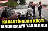 KARANTİNADAN KAÇTI, JANDARMAYA YAKALANDI