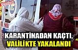 KARANTİNADAN KAÇTI, VALİLİKTE YAKALANDI