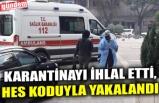 KARANTİNAYI İHLAL ETTİ, HES KODUYLA YAKALANDI