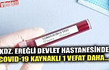 KDZ. EREĞLİ DEVLET HASTANESİNDE COVID-19 KAYNAKLI 1 VEFAT DAHA...