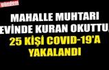 MAHALLE MUHTARI EVİNDE KURAN OKUTTU, 25 KİŞİ COVID-19'A YAKALANDI