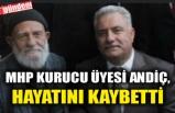 MHP KURUCU ÜYESİ ANDİÇ, HAYATINI KAYBETTİ