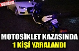 MOTOSİKLET KAZASINDA 1 KİŞİ YARALANDI