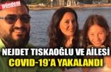 NEJDET TISKAOĞLU VE AİLESİ COVID-19'A YAKALANDI
