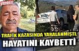 TRAFİK KAZASINDA YARALANMIŞTI, HAYATINI KAYBETTİ