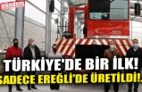 TÜRKİYE'DE BİR İLK! SADECE EREĞLİ'DE ÜRETİLDİ!..
