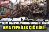 YIKIM ÇALIŞMASINDA SONA GELİNDİ AMA TEPKİLER ÇIĞ GİBİ...