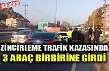 ZİNCİRLEME TRAFİK KAZASINDA 3 ARAÇ BİRBİRİNE GİRDİ