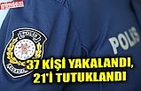 37 KİŞİ YAKALANDI, 21'İ TUTUKLANDI