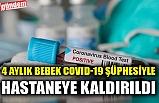 4 AYLIK BEBEK COVID-19 ŞÜPHESİYLE HASTANEYE KALDIRILDI