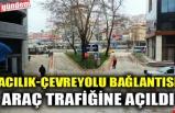 ACILIK-ÇEVREYOLU BAĞLANTISI ARAÇ TRAFİĞİNE AÇILDI