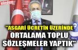 """""""ASGARİ ÜCRETİN ÜZERİNDE ORTALAMA TOPLU SÖZLEŞMELER YAPTIK"""""""
