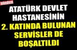 ATATÜRK DEVLET HASTANESİNİN 2. KATINDA BULUNAN SERVİSLERDE BOŞALTILDI